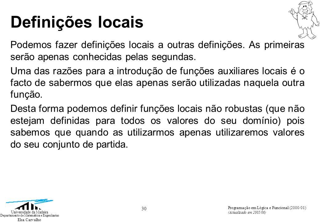 Elsa Carvalho 30 Universidade da Madeira Departamento de Matemática e Engenharias Programação em Lógica e Funcional (2000/01) (Actualizado em 2005/06) Definições locais Podemos fazer definições locais a outras definições.
