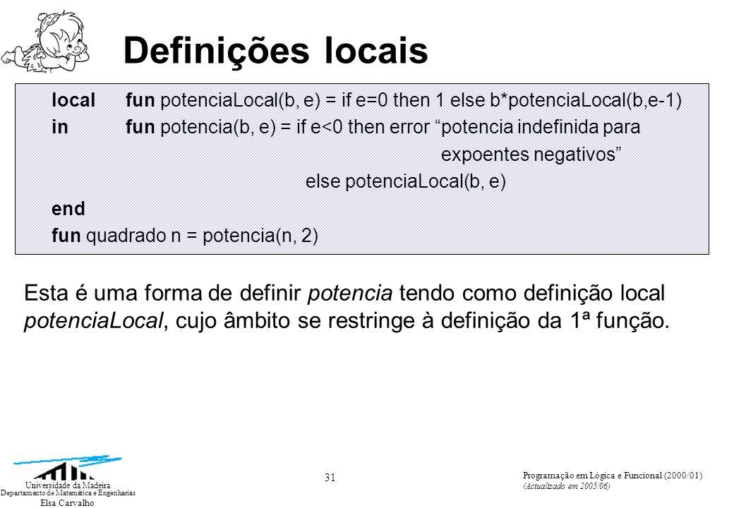 Elsa Carvalho 31 Universidade da Madeira Departamento de Matemática e Engenharias Programação em Lógica e Funcional (2000/01) (Actualizado em 2005/06) Definições locais localfun potenciaLocal(b, e) = if e=0 then 1 else b*potenciaLocal(b,e-1) infun potencia(b, e) = if e<0 then error potencia indefinida para expoentes negativos else potenciaLocal(b, e) end fun quadrado n = potencia(n, 2) Esta é uma forma de definir potencia tendo como definição local potenciaLocal, cujo âmbito se restringe à definição da 1ª função.