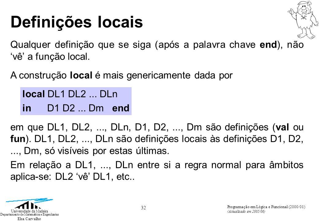 Elsa Carvalho 32 Universidade da Madeira Departamento de Matemática e Engenharias Programação em Lógica e Funcional (2000/01) (Actualizado em 2005/06) Definições locais Qualquer definição que se siga (após a palavra chave end), não vê a função local.