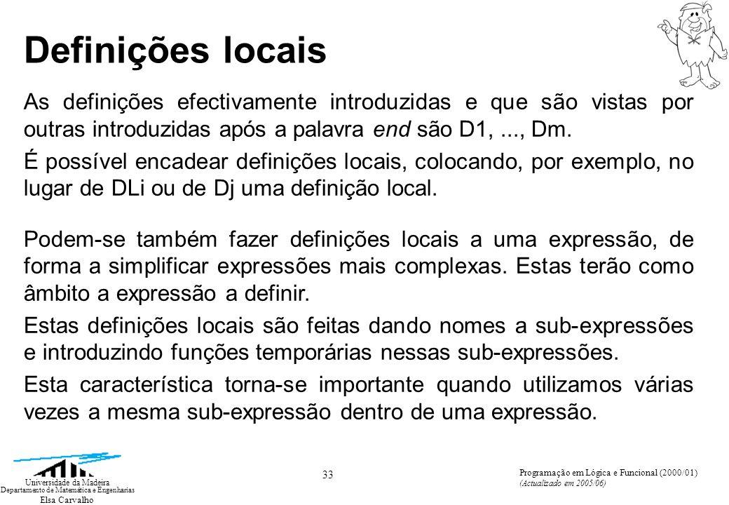 Elsa Carvalho 33 Universidade da Madeira Departamento de Matemática e Engenharias Programação em Lógica e Funcional (2000/01) (Actualizado em 2005/06) Definições locais As definições efectivamente introduzidas e que são vistas por outras introduzidas após a palavra end são D1,..., Dm.