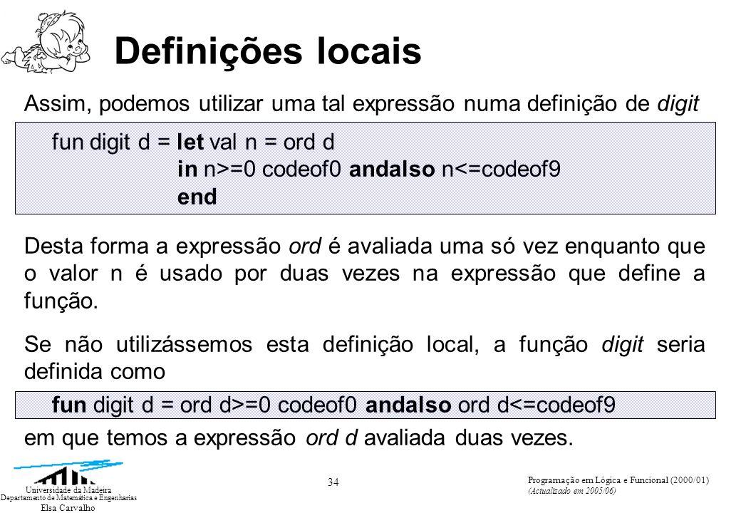 Elsa Carvalho 34 Universidade da Madeira Departamento de Matemática e Engenharias Programação em Lógica e Funcional (2000/01) (Actualizado em 2005/06) Definições locais Assim, podemos utilizar uma tal expressão numa definição de digit fun digit d = let val n = ord d in n>=0 codeof0 andalso n<=codeof9 end Desta forma a expressão ord é avaliada uma só vez enquanto que o valor n é usado por duas vezes na expressão que define a função.
