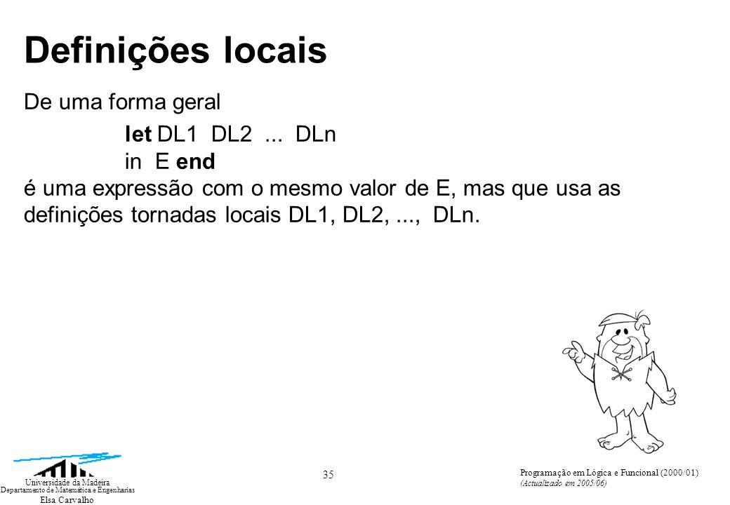 Elsa Carvalho 35 Universidade da Madeira Departamento de Matemática e Engenharias Programação em Lógica e Funcional (2000/01) (Actualizado em 2005/06) Definições locais De uma forma geral let DL1 DL2...