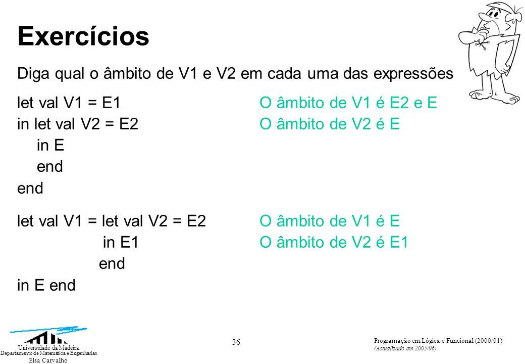 Elsa Carvalho 36 Universidade da Madeira Departamento de Matemática e Engenharias Programação em Lógica e Funcional (2000/01) (Actualizado em 2005/06) Exercícios Diga qual o âmbito de V1 e V2 em cada uma das expressões let val V1 = E1O âmbito de V1 é E2 e E in let val V2 = E2 O âmbito de V2 é E in E end let val V1 = let val V2 = E2O âmbito de V1 é E in E1O âmbito de V2 é E1 end in E end