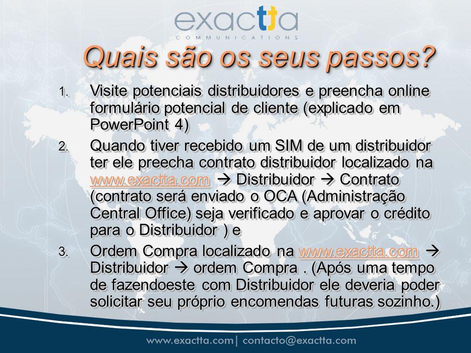 Quais são os seus passos? 1. Visite potenciais distribuidores e preencha online formulário potencial de cliente (explicado em PowerPoint 4) 2. Quando