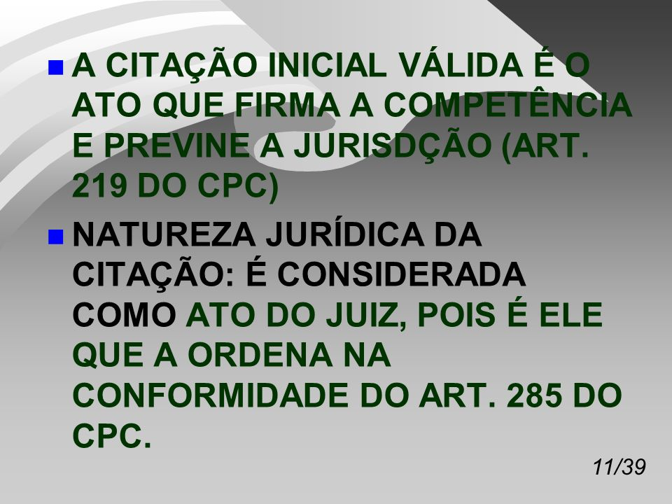 11/39 n A CITAÇÃO INICIAL VÁLIDA É O ATO QUE FIRMA A COMPETÊNCIA E PREVINE A JURISDÇÃO (ART.