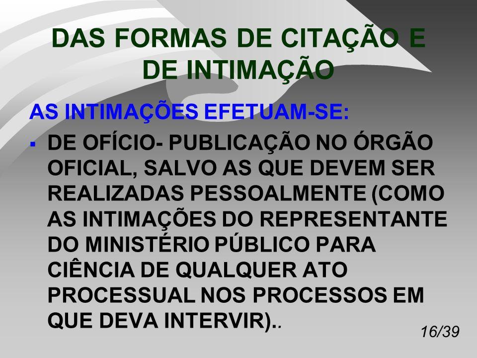 16/39 DAS FORMAS DE CITAÇÃO E DE INTIMAÇÃO AS INTIMAÇÕES EFETUAM-SE: DE OFÍCIO- PUBLICAÇÃO NO ÓRGÃO OFICIAL, SALVO AS QUE DEVEM SER REALIZADAS PESSOALMENTE (COMO AS INTIMAÇÕES DO REPRESENTANTE DO MINISTÉRIO PÚBLICO PARA CIÊNCIA DE QUALQUER ATO PROCESSUAL NOS PROCESSOS EM QUE DEVA INTERVIR)..