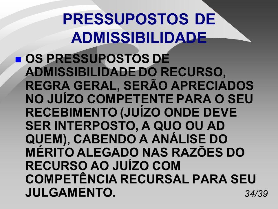 34/39 PRESSUPOSTOS DE ADMISSIBILIDADE n OS PRESSUPOSTOS DE ADMISSIBILIDADE DO RECURSO, REGRA GERAL, SERÃO APRECIADOS NO JUÍZO COMPETENTE PARA O SEU RECEBIMENTO (JUÍZO ONDE DEVE SER INTERPOSTO, A QUO OU AD QUEM), CABENDO A ANÁLISE DO MÉRITO ALEGADO NAS RAZÕES DO RECURSO AO JUÍZO COM COMPETÊNCIA RECURSAL PARA SEU JULGAMENTO.