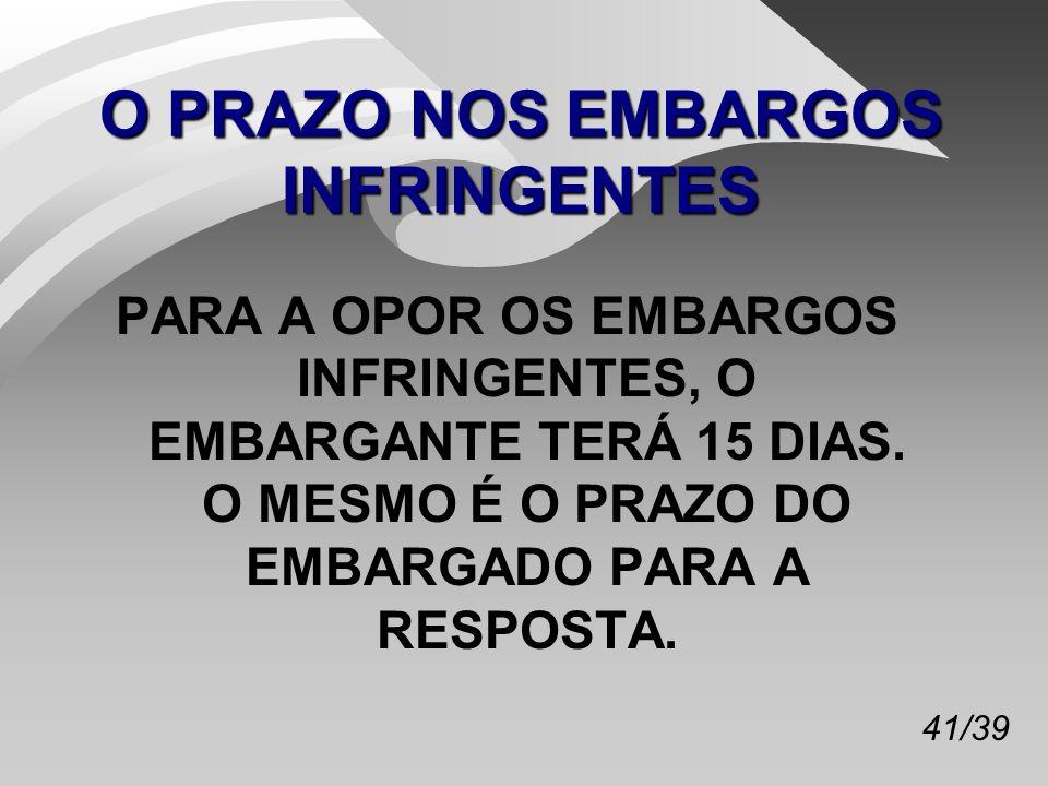 41/39 O PRAZO NOS EMBARGOS INFRINGENTES PARA A OPOR OS EMBARGOS INFRINGENTES, O EMBARGANTE TERÁ 15 DIAS.
