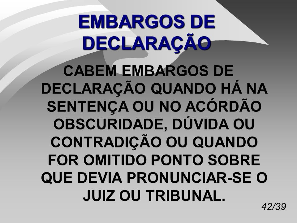 42/39 EMBARGOS DE DECLARAÇÃO CABEM EMBARGOS DE DECLARAÇÃO QUANDO HÁ NA SENTENÇA OU NO ACÓRDÃO OBSCURIDADE, DÚVIDA OU CONTRADIÇÃO OU QUANDO FOR OMITIDO PONTO SOBRE QUE DEVIA PRONUNCIAR-SE O JUIZ OU TRIBUNAL.