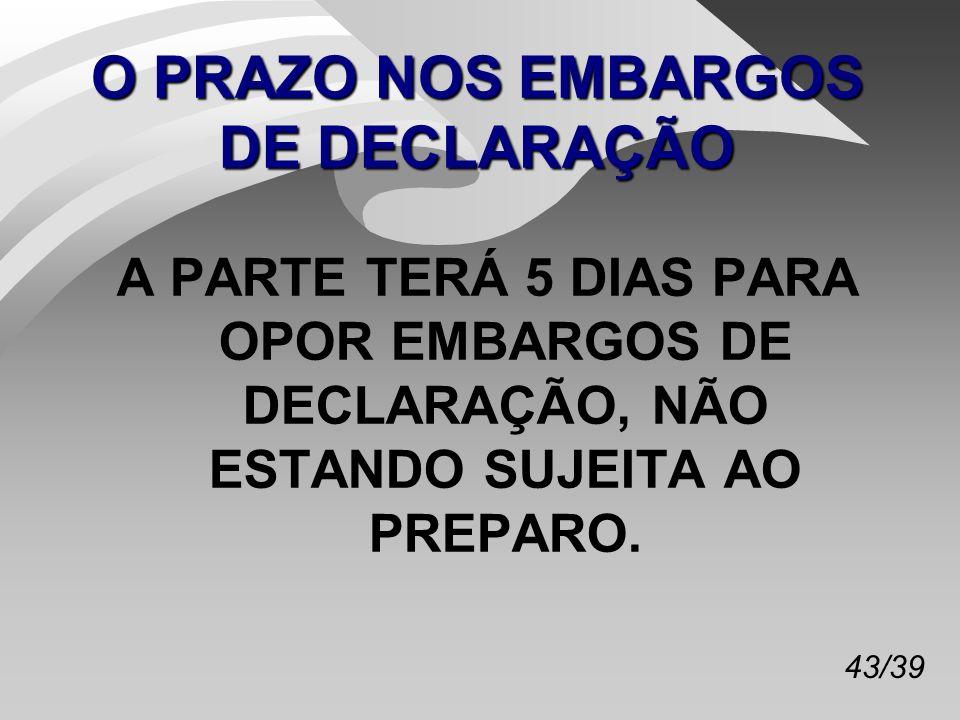 43/39 O PRAZO NOS EMBARGOS DE DECLARAÇÃO A PARTE TERÁ 5 DIAS PARA OPOR EMBARGOS DE DECLARAÇÃO, NÃO ESTANDO SUJEITA AO PREPARO.