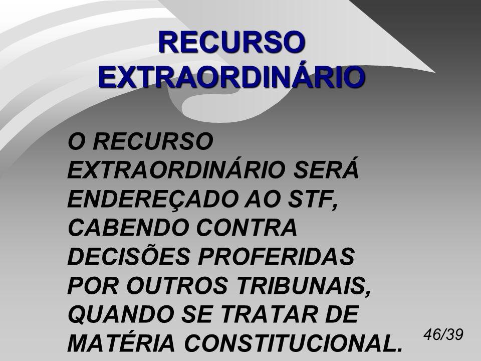 46/39 RECURSO EXTRAORDINÁRIO O RECURSO EXTRAORDINÁRIO SERÁ ENDEREÇADO AO STF, CABENDO CONTRA DECISÕES PROFERIDAS POR OUTROS TRIBUNAIS, QUANDO SE TRATAR DE MATÉRIA CONSTITUCIONAL.