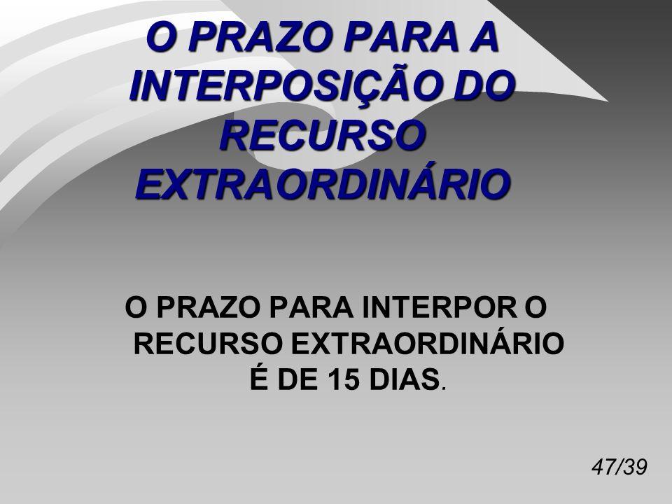 47/39 O PRAZO PARA A INTERPOSIÇÃO DO RECURSO EXTRAORDINÁRIO O PRAZO PARA INTERPOR O RECURSO EXTRAORDINÁRIO É DE 15 DIAS.