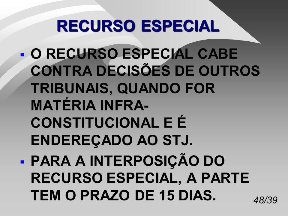 48/39 RECURSO ESPECIAL O RECURSO ESPECIAL CABE CONTRA DECISÕES DE OUTROS TRIBUNAIS, QUANDO FOR MATÉRIA INFRA- CONSTITUCIONAL E É ENDEREÇADO AO STJ.
