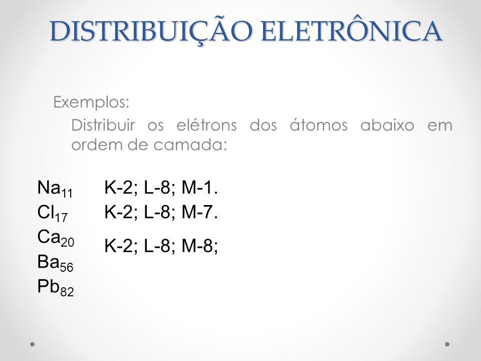 Exemplos: Distribuir os elétrons dos átomos abaixo em ordem de camada: Na 11 Cl 17 Ca 20 Ba 56 Pb 82 K-2; L-8; M-1. K-2; L-8; M-7. K-2; L-8; M-8; DIST