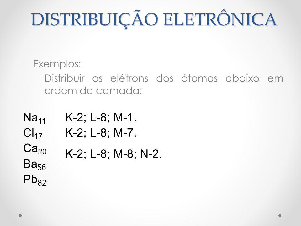 Exemplos: Distribuir os elétrons dos átomos abaixo em ordem de camada: Na 11 Cl 17 Ca 20 Ba 56 Pb 82 K-2; L-8; M-1. K-2; L-8; M-7. K-2; L-8; M-8; N-2.