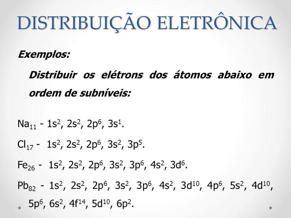Exemplos: Distribuir os elétrons dos átomos abaixo em ordem de subníveis: Na 11 - 1s 2, 2s 2, 2p 6, 3s 1. Cl 17 - 1s 2, 2s 2, 2p 6, 3s 2, 3p 5. Fe 26