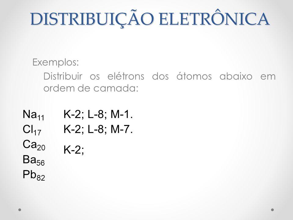 Exemplos: Distribuir os elétrons dos átomos abaixo em ordem de camada: Na 11 Cl 17 Ca 20 Ba 56 Pb 82 K-2; L-8; M-1. K-2; L-8; M-7. K-2; DISTRIBUIÇÃO E