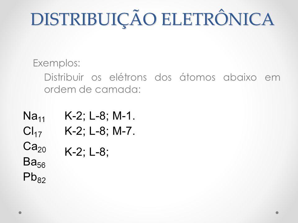 Exemplos: Distribuir os elétrons dos átomos abaixo em ordem de camada: Na 11 Cl 17 Ca 20 Ba 56 Pb 82 K-2; L-8; M-1. K-2; L-8; M-7. K-2; L-8; DISTRIBUI