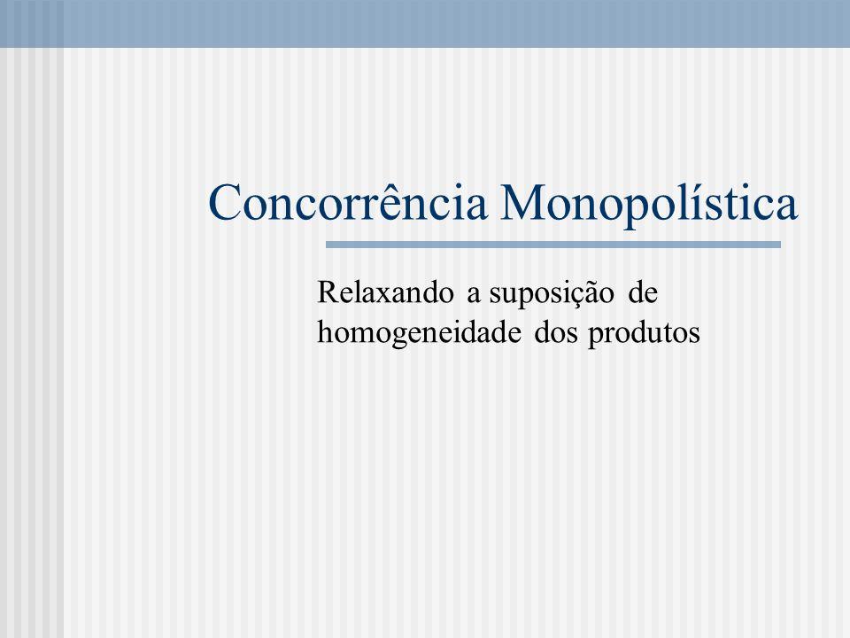 Concorrência Monopolística Relaxando a suposição de homogeneidade dos produtos