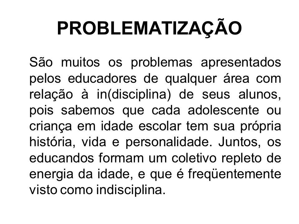 PROBLEMATIZAÇÃO São muitos os problemas apresentados pelos educadores de qualquer área com relação à in(disciplina) de seus alunos, pois sabemos que cada adolescente ou criança em idade escolar tem sua própria história, vida e personalidade.