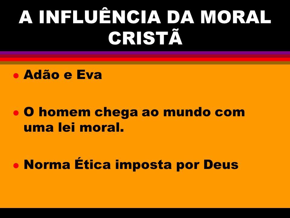 A INFLUÊNCIA DA MORAL CRISTÃ l Adão e Eva l O homem chega ao mundo com uma lei moral. l Norma Ética imposta por Deus