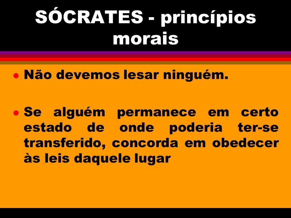 SÓCRATES - princípios morais l Não devemos lesar ninguém. l Se alguém permanece em certo estado de onde poderia ter-se transferido, concorda em obedec