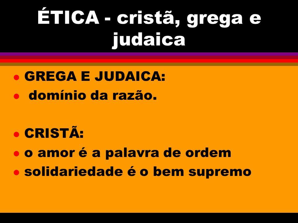 ÉTICA - cristã, grega e judaica l GREGA E JUDAICA: l domínio da razão. l CRISTÃ: l o amor é a palavra de ordem l solidariedade é o bem supremo