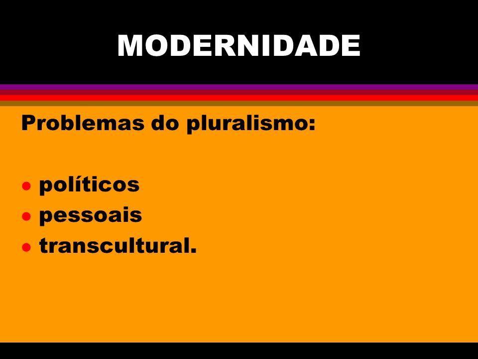 MODERNIDADE Problemas do pluralismo: l políticos l pessoais l transcultural.