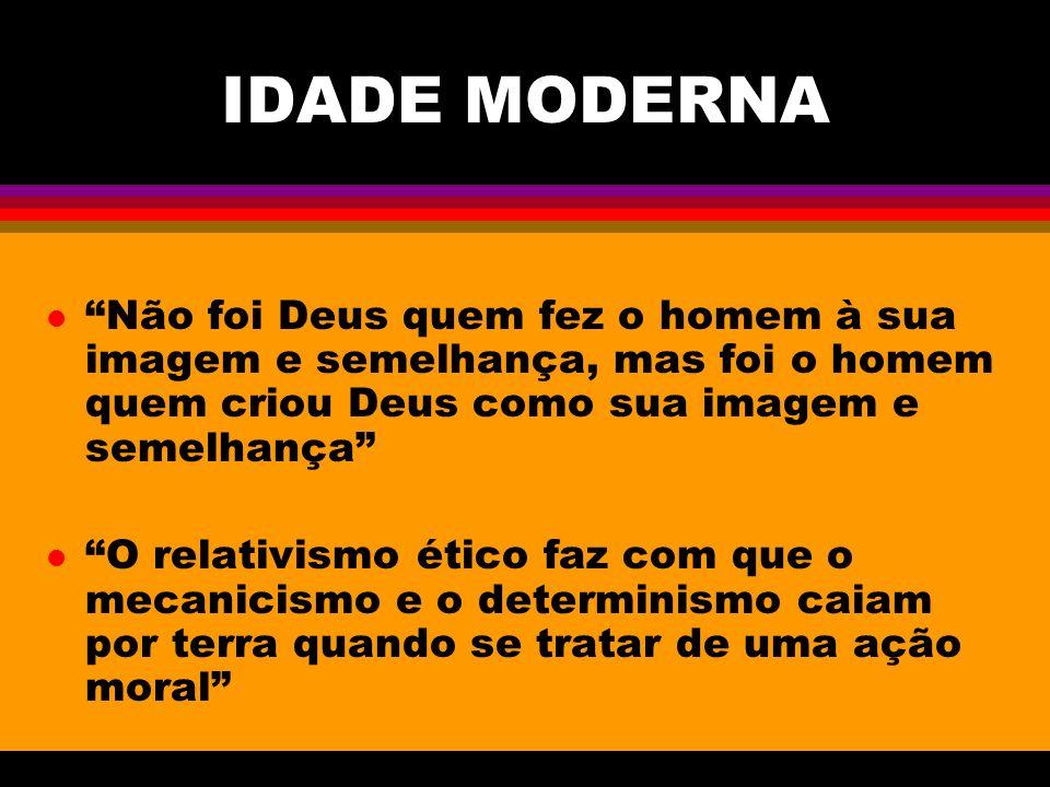 IDADE MODERNA l Não foi Deus quem fez o homem à sua imagem e semelhança, mas foi o homem quem criou Deus como sua imagem e semelhança l O relativismo