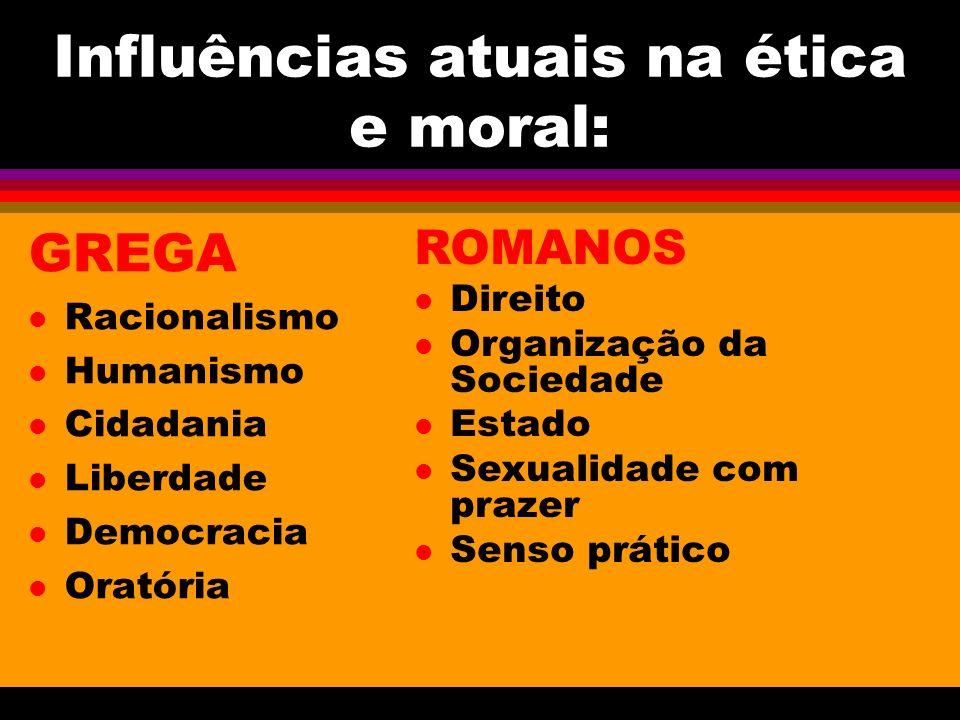 Influências atuais na ética e moral: GREGA l Racionalismo l Humanismo l Cidadania l Liberdade l Democracia l Oratória ROMANOS l Direito l Organização