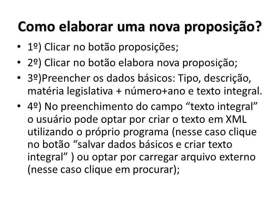 Como elaborar uma nova proposição? 1º) Clicar no botão proposições; 2º) Clicar no botão elabora nova proposição; 3º)Preencher os dados básicos: Tipo,