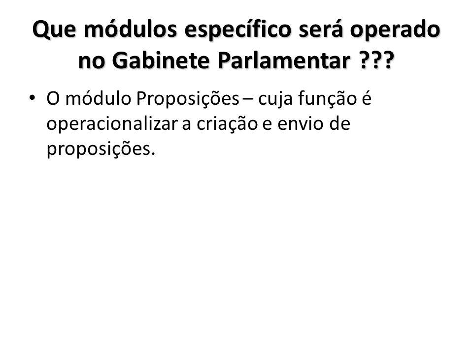 Que módulos específico será operado no Gabinete Parlamentar ??? O módulo Proposições – cuja função é operacionalizar a criação e envio de proposições.