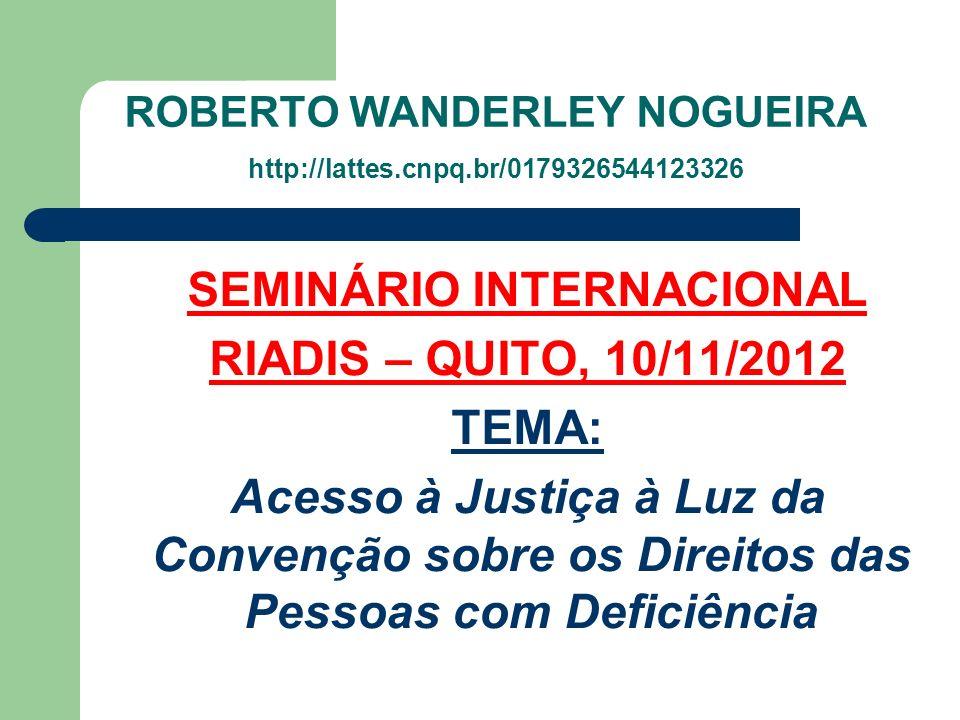 ROBERTO WANDERLEY NOGUEIRA http://lattes.cnpq.br/0179326544123326 SEMINÁRIO INTERNACIONAL RIADIS – QUITO, 10/11/2012 TEMA: Acesso à Justiça à Luz da C