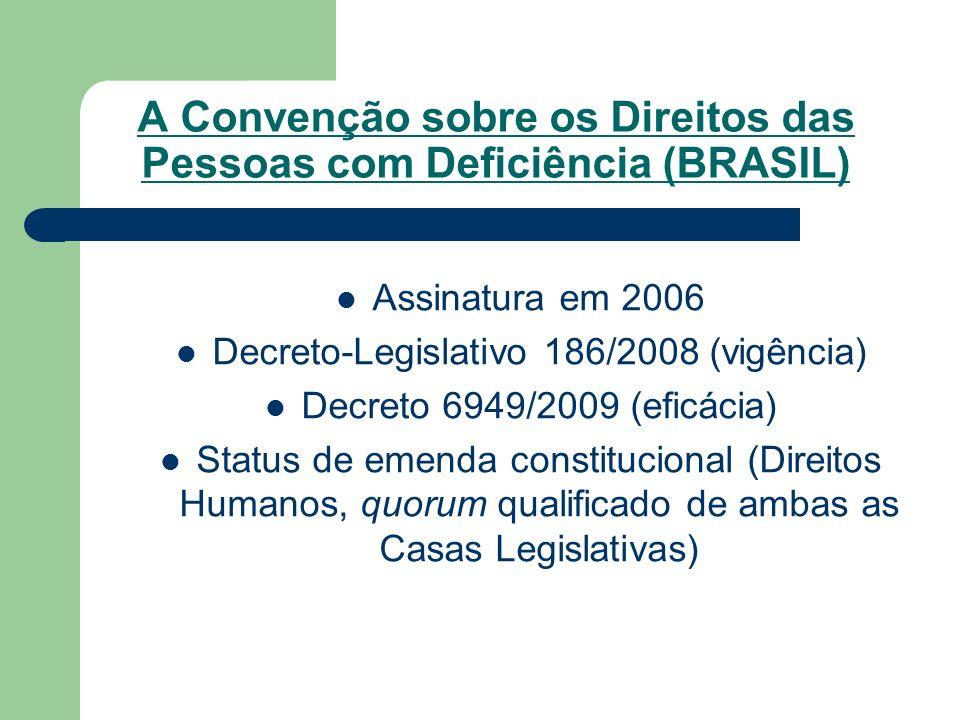 A Convenção sobre os Direitos das Pessoas com Deficiência (BRASIL) Assinatura em 2006 Decreto-Legislativo 186/2008 (vigência) Decreto 6949/2009 (eficá