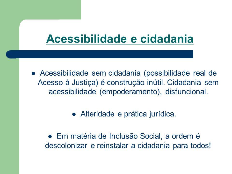 Acessibilidade e cidadania Acessibilidade sem cidadania (possibilidade real de Acesso à Justiça) é construção inútil. Cidadania sem acessibilidade (em
