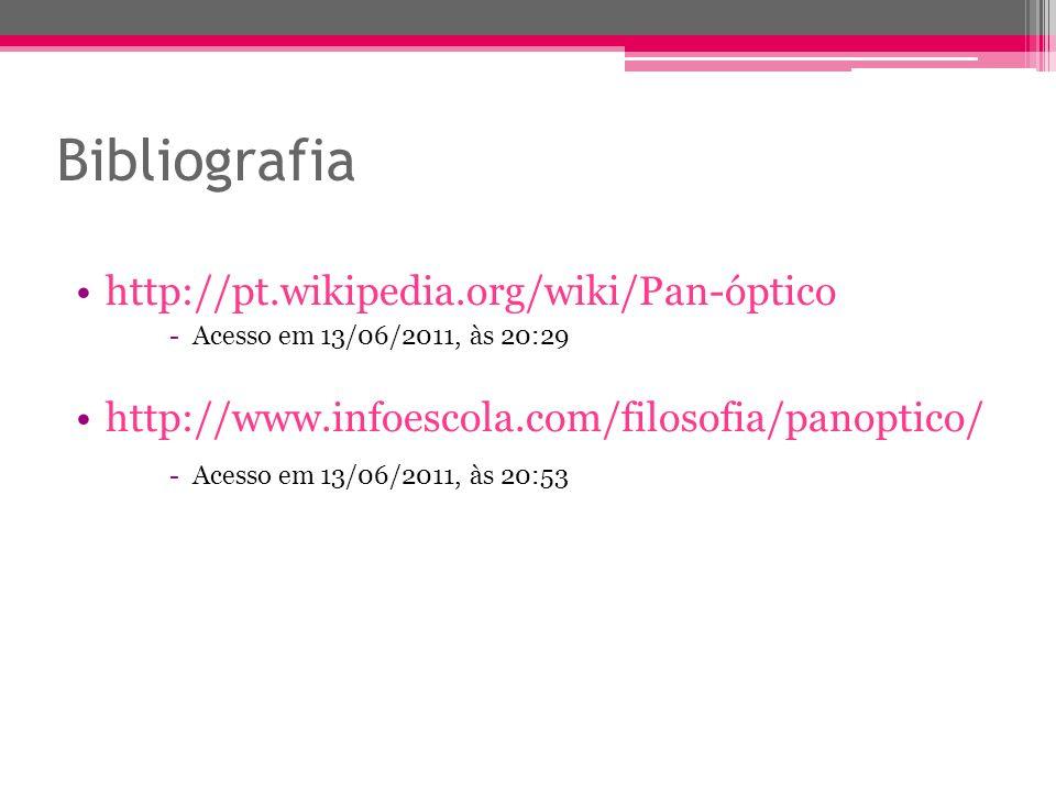 Bibliografia http://pt.wikipedia.org/wiki/Pan-óptico - Acesso em 13/06/2011, às 20:29 http://www.infoescola.com/filosofia/panoptico/ - Acesso em 13/06/2011, às 20:53