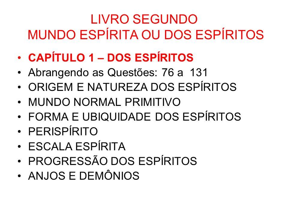 LIVRO SEGUNDO MUNDO ESPÍRITA OU DOS ESPÍRITOS CAPÍTULO 1 – DOS ESPÍRITOS Abrangendo as Questões: 76 a 131 ORIGEM E NATUREZA DOS ESPÍRITOS MUNDO NORMAL PRIMITIVO FORMA E UBIQUIDADE DOS ESPÍRITOS PERISPÍRITO ESCALA ESPÍRITA PROGRESSÃO DOS ESPÍRITOS ANJOS E DEMÔNIOS