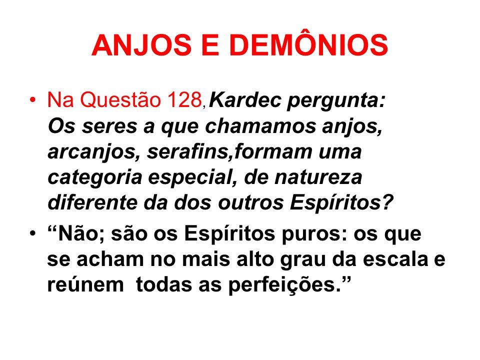 ANJOS E DEMÔNIOS Na Questão 128, Kardec pergunta: Os seres a que chamamos anjos, arcanjos, serafins,formam uma categoria especial, de natureza diferente da dos outros Espíritos.