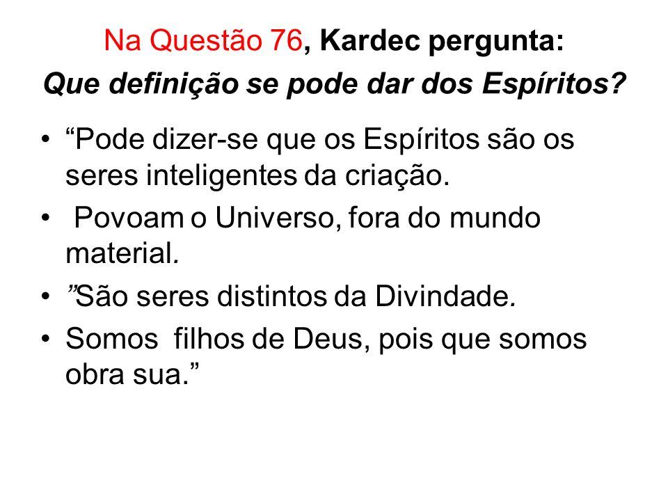 Na Questão 76, Kardec pergunta: Que definição se pode dar dos Espíritos.