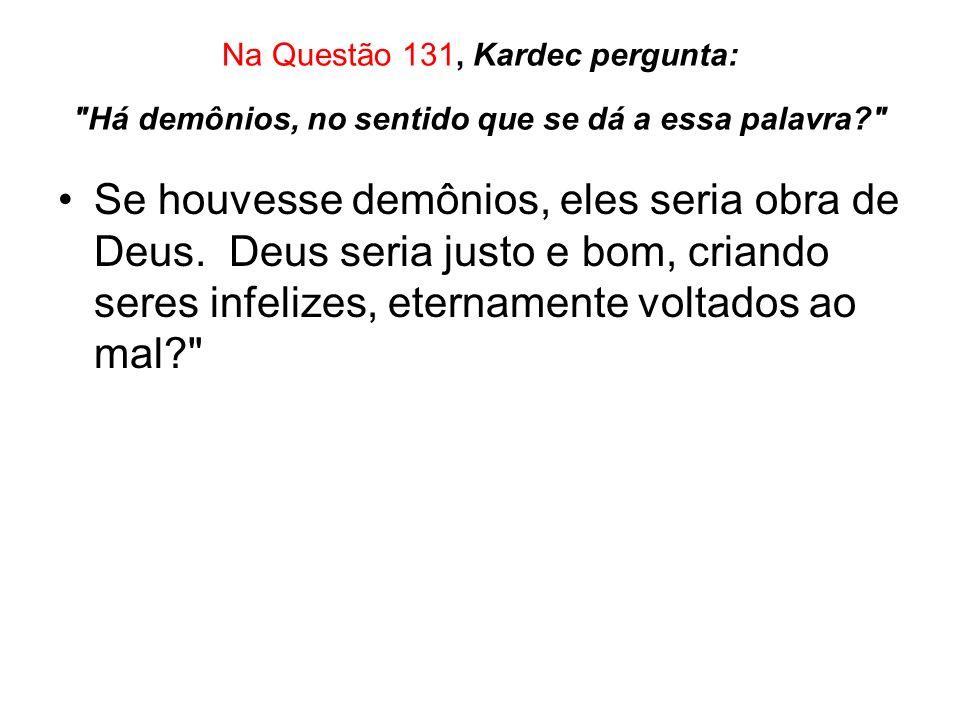 Na Questão 131, Kardec pergunta: Há demônios, no sentido que se dá a essa palavra? Se houvesse demônios, eles seria obra de Deus.