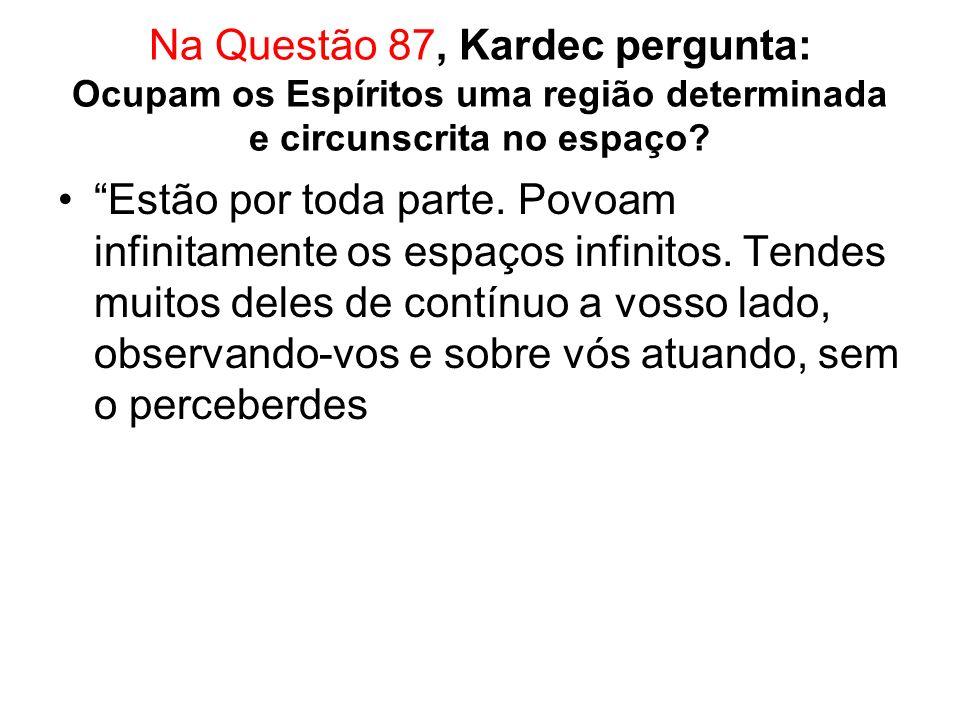 Na Questão 87, Kardec pergunta: Ocupam os Espíritos uma região determinada e circunscrita no espaço.