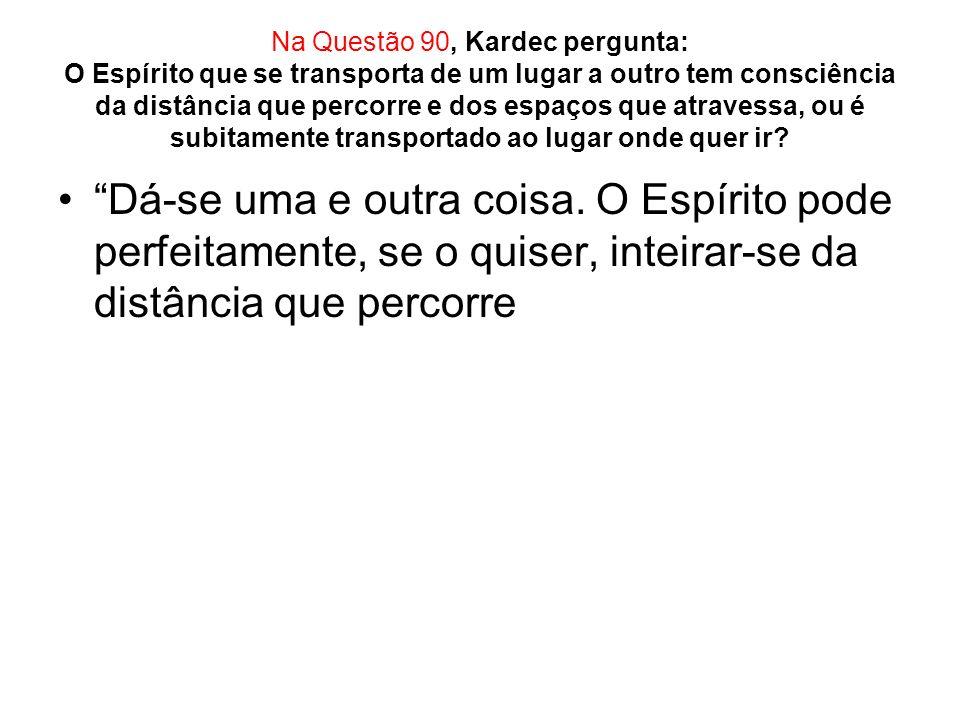 Na Questão 92, Kardec pergunta: Têm os Espíritos o dom da ubiqüidade.