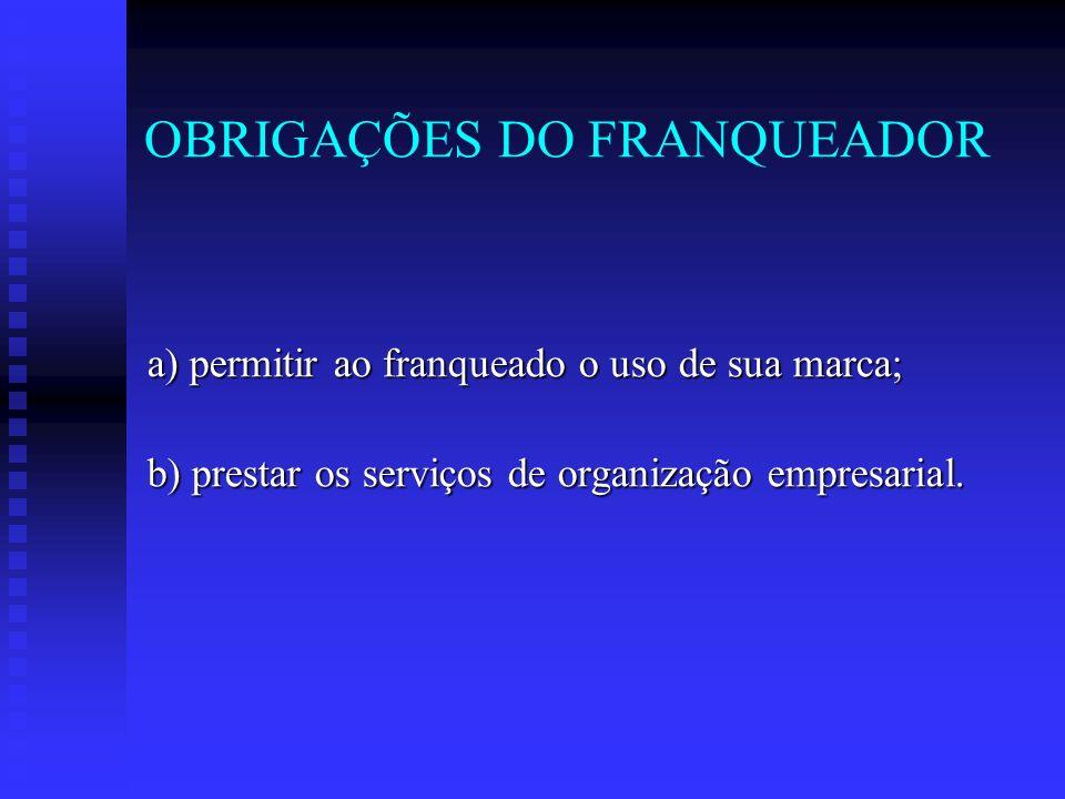 OBRIGAÇÕES DO FRANQUEADOR a) permitir ao franqueado o uso de sua marca; b) prestar os serviços de organização empresarial.