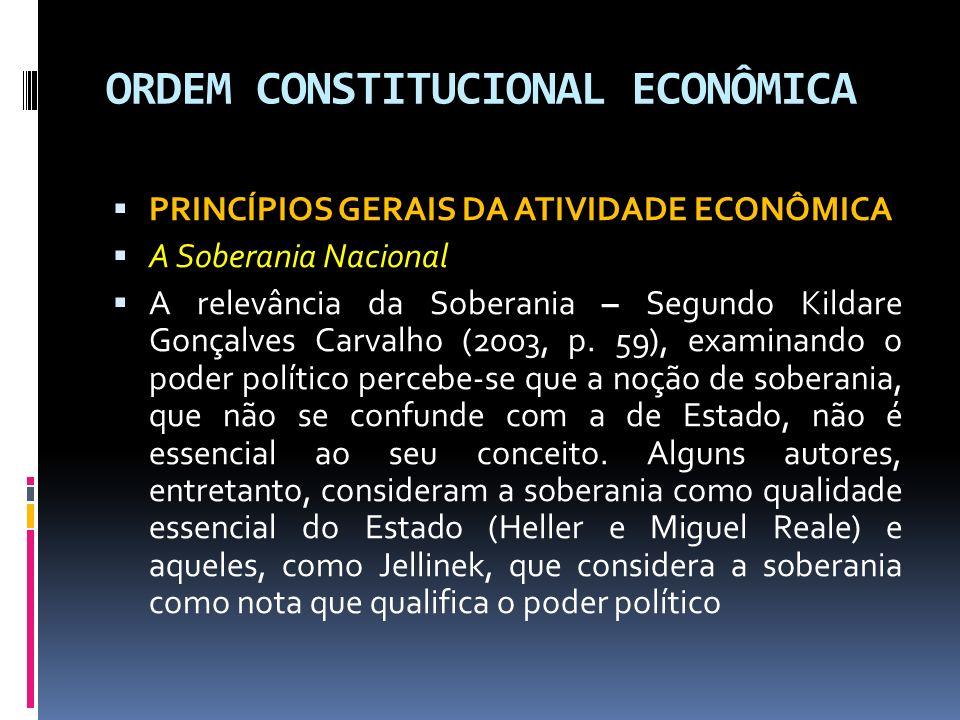 ORDEM CONSTITUCIONAL ECONÔMICA PRINCÍPIOS GERAIS DA ATIVIDADE ECONÔMICA A Soberania Nacional A relevância da Soberania – Segundo Kildare Gonçalves Carvalho (2003, p.