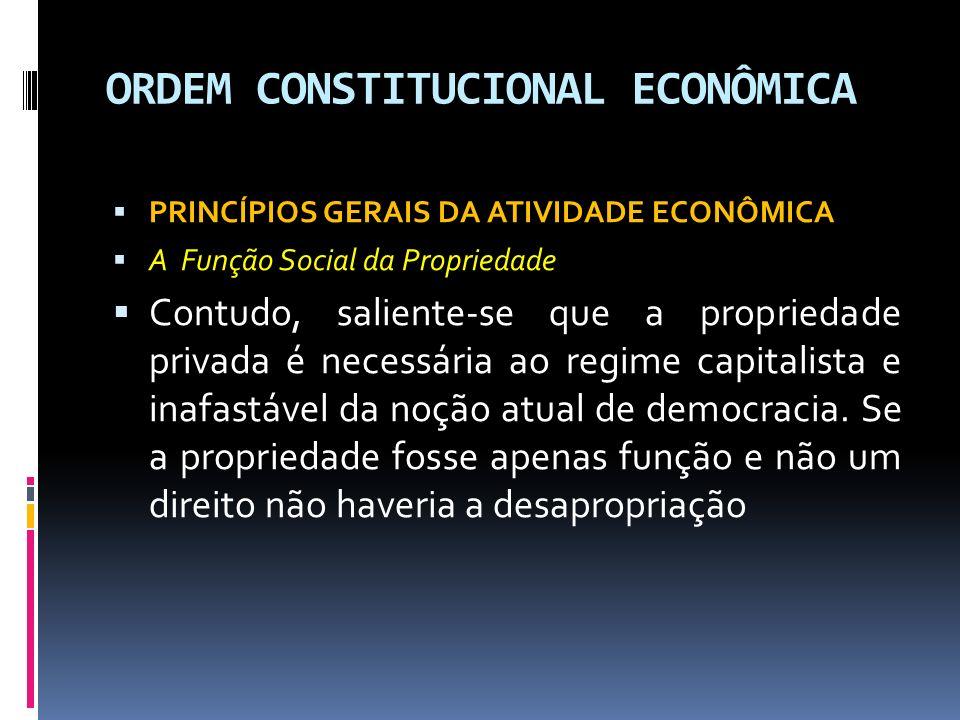 ORDEM CONSTITUCIONAL ECONÔMICA PRINCÍPIOS GERAIS DA ATIVIDADE ECONÔMICA A Função Social da Propriedade Contudo, saliente-se que a propriedade privada é necessária ao regime capitalista e inafastável da noção atual de democracia.