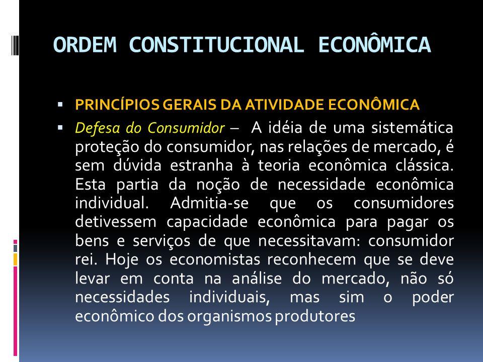 ORDEM CONSTITUCIONAL ECONÔMICA PRINCÍPIOS GERAIS DA ATIVIDADE ECONÔMICA Defesa do Consumidor – A idéia de uma sistemática proteção do consumidor, nas relações de mercado, é sem dúvida estranha à teoria econômica clássica.