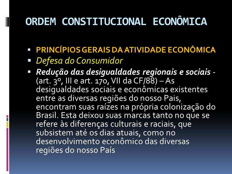 ORDEM CONSTITUCIONAL ECONÔMICA PRINCÍPIOS GERAIS DA ATIVIDADE ECONÔMICA Defesa do Consumidor Redução das desigualdades regionais e sociais - (art.