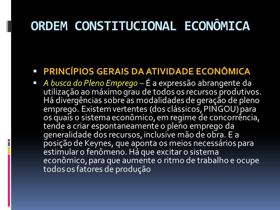 ORDEM CONSTITUCIONAL ECONÔMICA PRINCÍPIOS GERAIS DA ATIVIDADE ECONÔMICA A busca do Pleno Emprego – É a expressão abrangente da utilização ao máximo grau de todos os recursos produtivos.