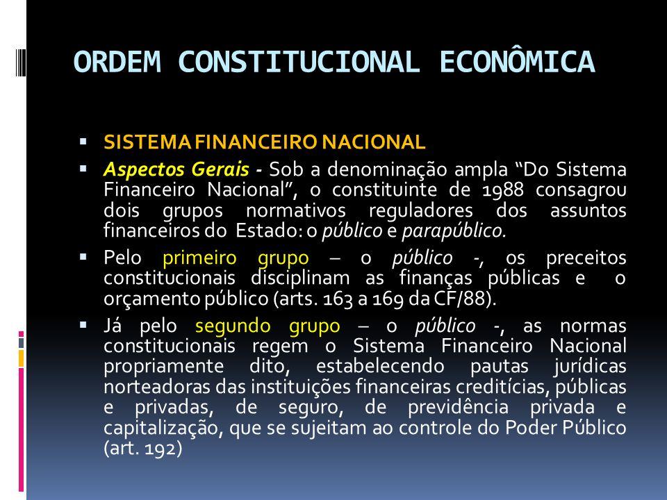 ORDEM CONSTITUCIONAL ECONÔMICA SISTEMA FINANCEIRO NACIONAL Aspectos Gerais - Sob a denominação ampla Do Sistema Financeiro Nacional, o constituinte de 1988 consagrou dois grupos normativos reguladores dos assuntos financeiros do Estado: o público e parapúblico.