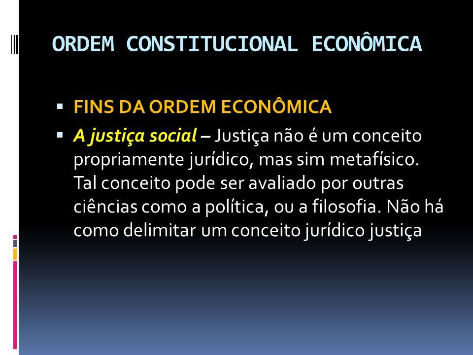 ORDEM CONSTITUCIONAL ECONÔMICA FINS DA ORDEM ECONÔMICA A justiça social – Justiça não é um conceito propriamente jurídico, mas sim metafísico.